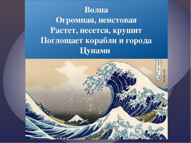 Волна Огромная, неистовая Растет, несется, крушит Поглощает корабли и города...