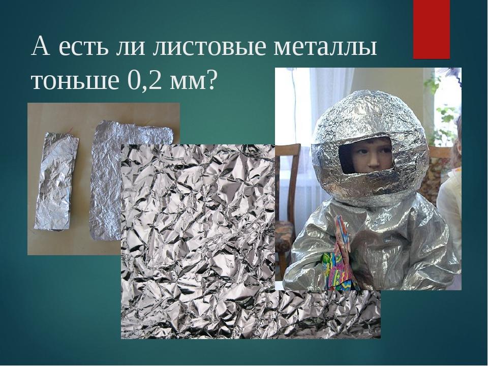 А есть ли листовые металлы тоньше 0,2 мм?