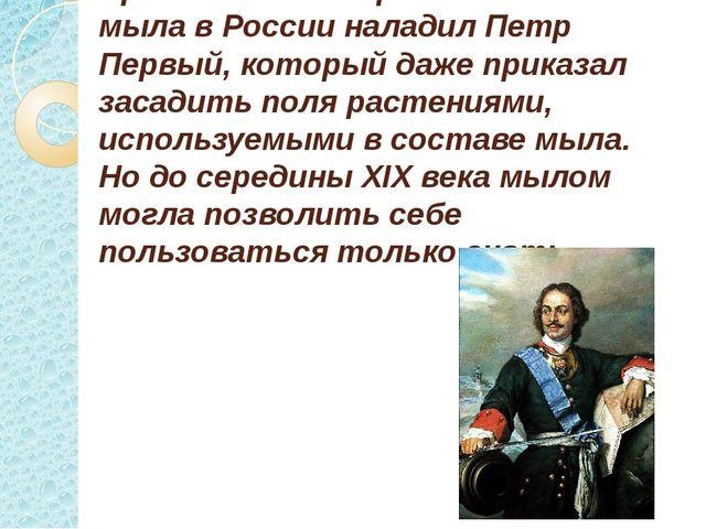 Промышленное производство мыла в России наладил Петр Первый, который даже при...