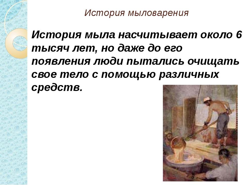 История мыловарения История мыла насчитывает около 6 тысяч лет, но даже до ег...