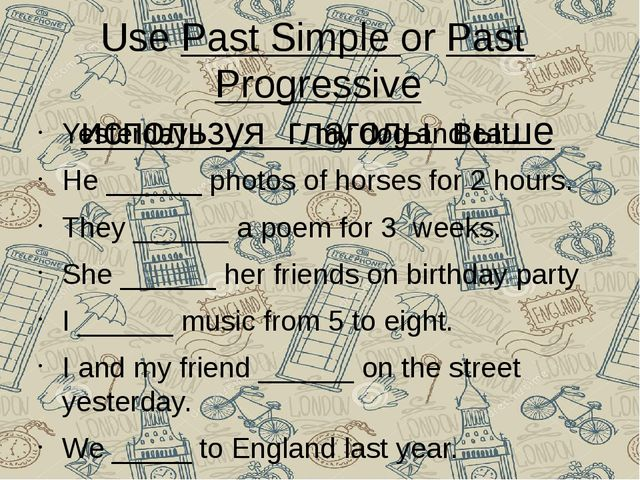 Use Past Simple or Past Progressive используя глаголы выше Yesterday I ______...