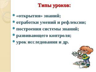 Типы уроков: «открытия» знаний; отработки умений и рефлексии; построения сис