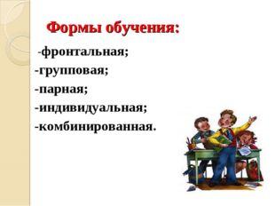 Формы обучения: -фронтальная; -групповая; -парная; -индивидуальная; -комбини