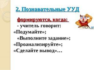2. Познавательные УУД формируются, когда: ‐ учитель говорит: «Подумайте»; «Вы