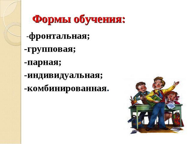 Формы обучения: -фронтальная; -групповая; -парная; -индивидуальная; -комбини...
