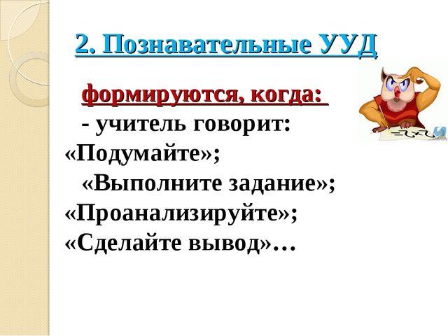 2. Познавательные УУД формируются, когда: ‐ учитель говорит: «Подумайте»; «Вы...