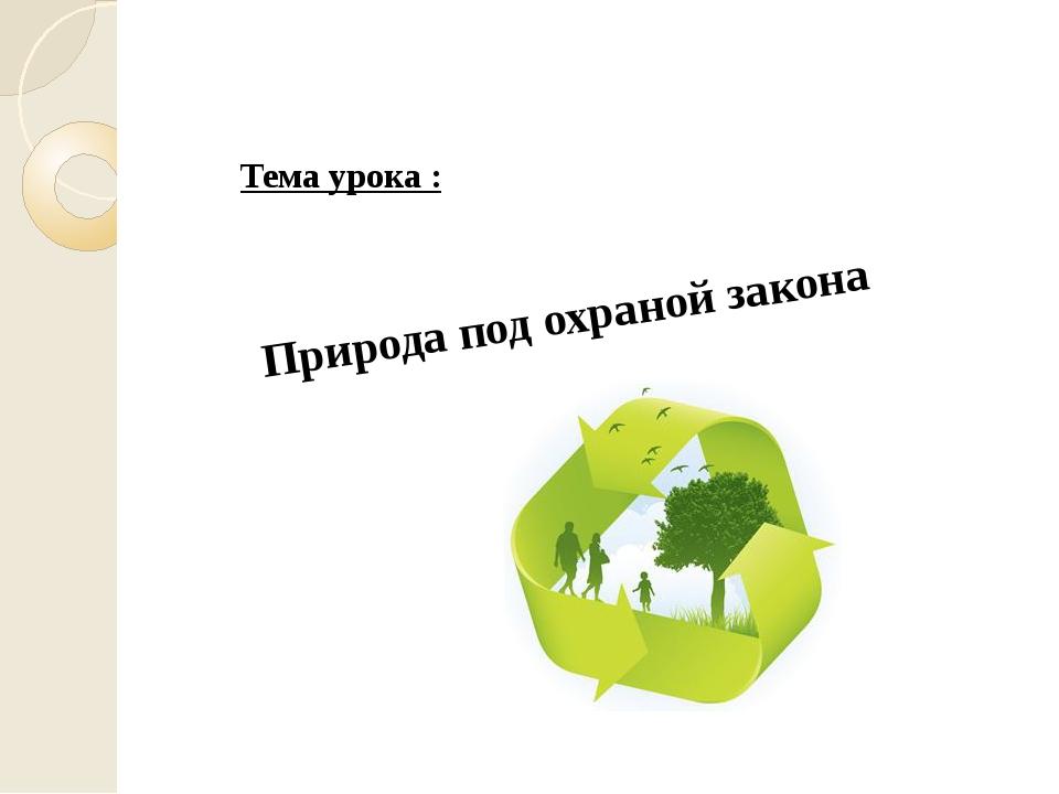 Тема урока : Природа под охраной закона Тема урока