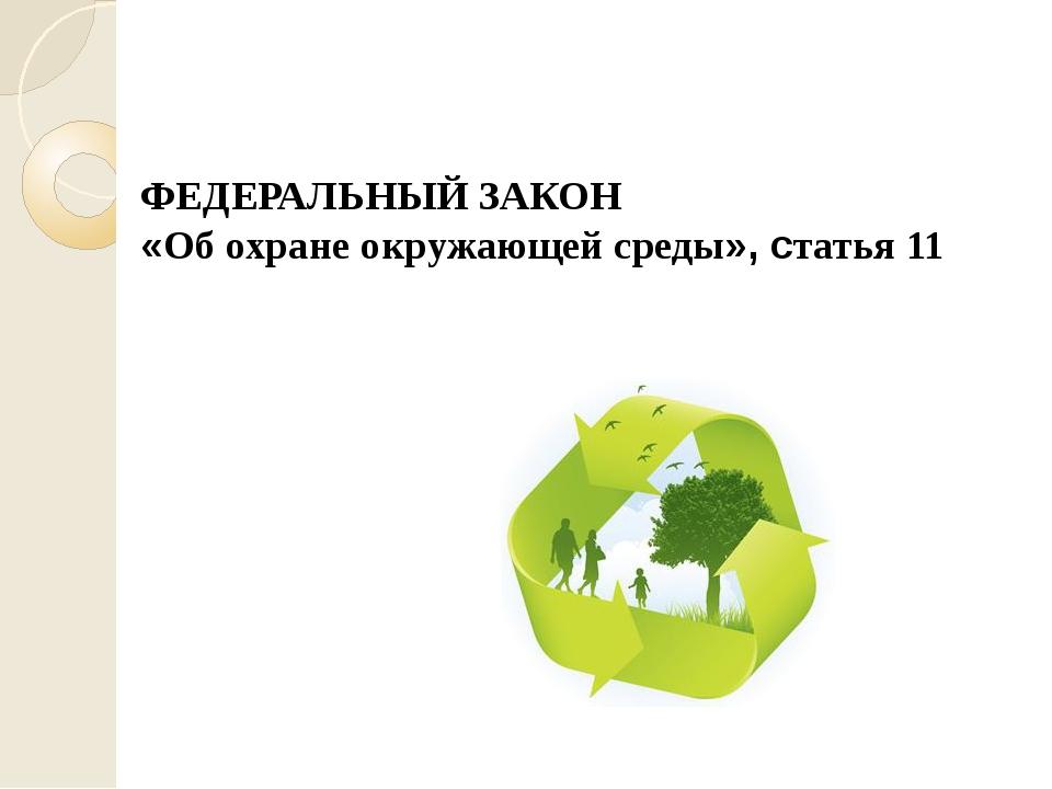 ФЕДЕРАЛЬНЫЙ ЗАКОН «Об охране окружающей среды», статья 11