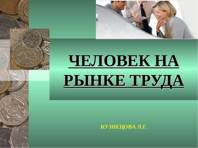 КУЗНЕЦОВА Л.Г. ЧЕЛОВЕК НА РЫНКЕ ТРУДА