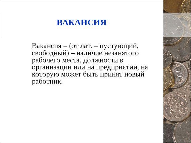 ВАКАНСИЯ Вакансия – (от лат. – пустующий, свободный) – наличие незанятого раб...
