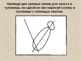 Проведи две прямые линии для хвоста и туловища, на одной из них нарисуй голов