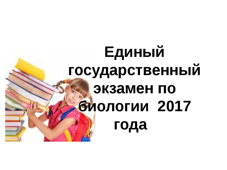Единый государственный экзамен по биологии 2017 года