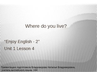 "Where do you live? ""Enjoy English - 2"" Unit 1 Lesson 4 Презентацию подготовил"