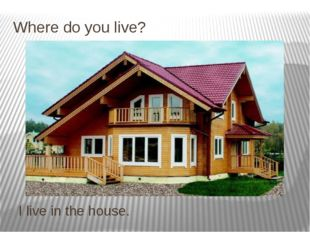 Where do you live? I live in the house.