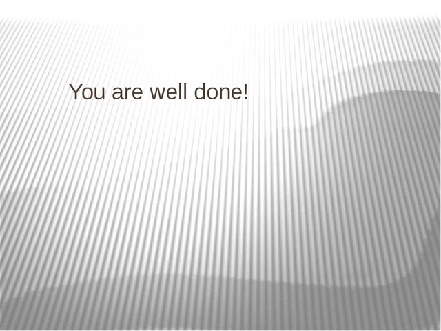 You are well done!