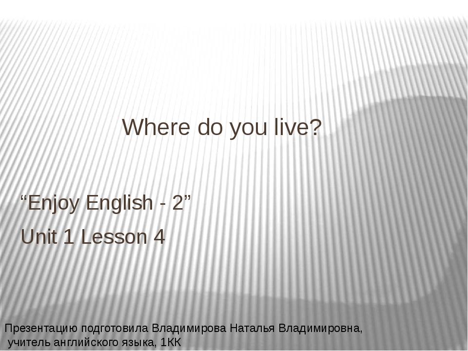 "Where do you live? ""Enjoy English - 2"" Unit 1 Lesson 4 Презентацию подготовил..."