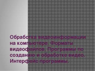 Обработка видеоинформации на компьютере. Форматы видеофайлов. Программы по со