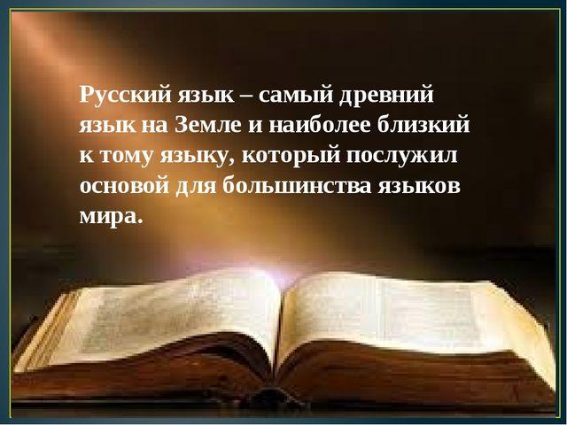 Русский язык – самый древний язык на Землеи наиболее близкий к тому языку,...