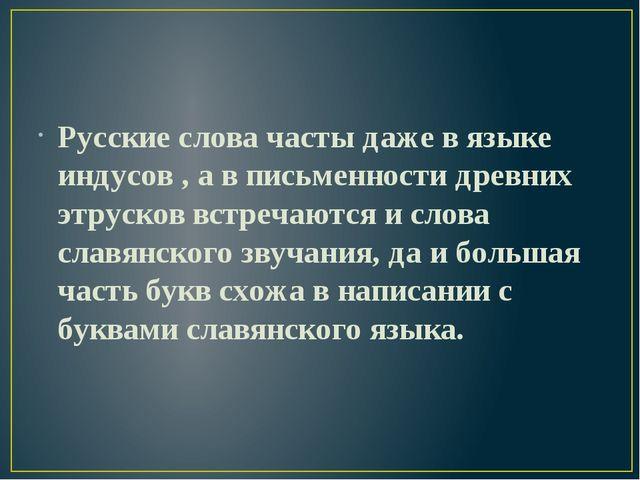 Русские слова часты даже в языке индусов , а в письменности древних этрусков...