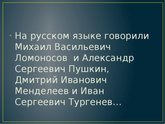 На русском языке говорили Михаил Васильевич Ломоносов и Александр Сергеевич...
