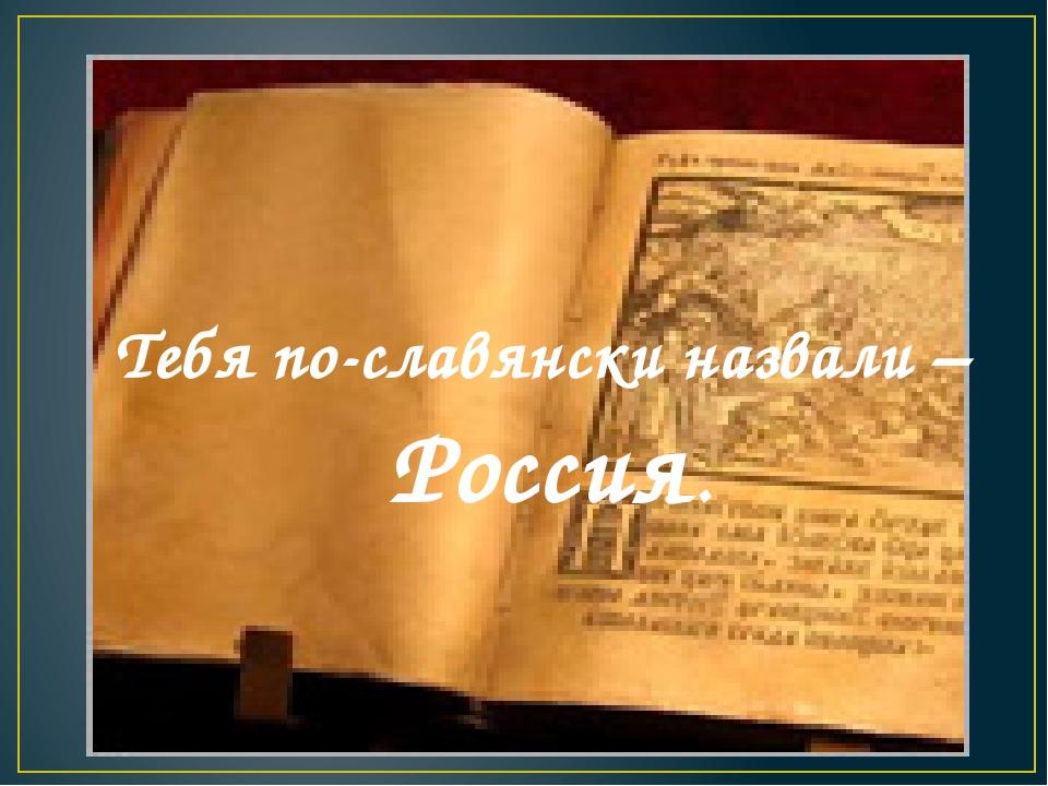 Тебя по-славянски назвали – Россия.