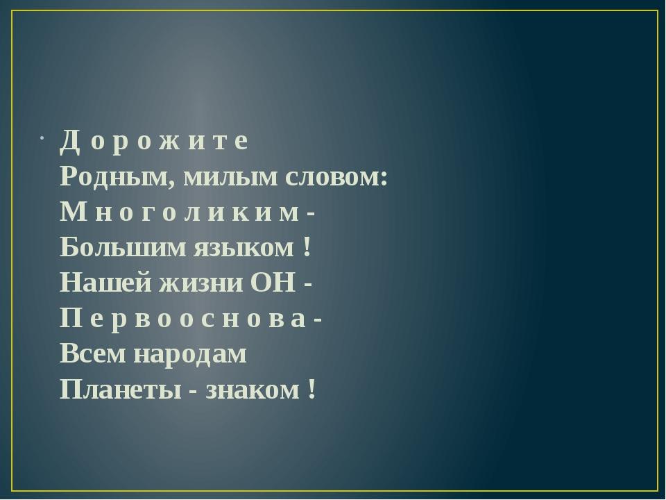 Д о р о ж и т е Родным, милым словом: М н о г о л и к и м - Большим языком !...