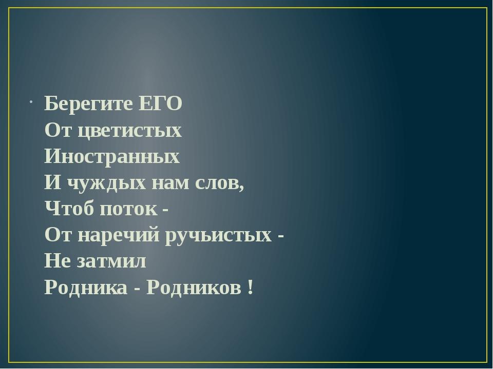 Берегите ЕГО От цветистых Иностранных И чуждых нам слов, Чтоб поток - От нар...