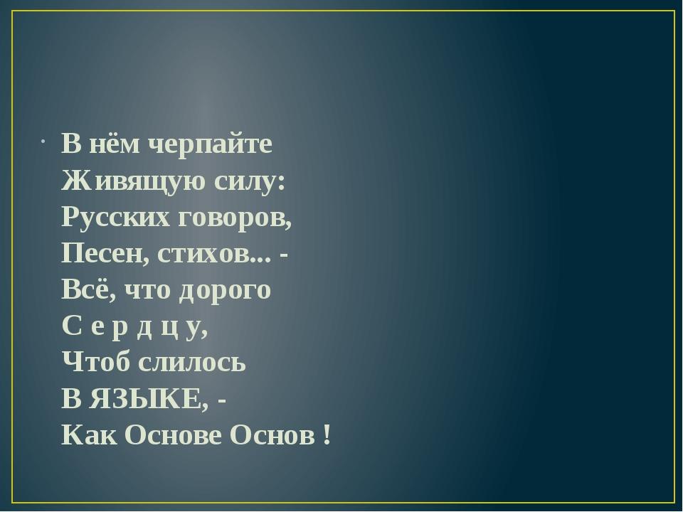 В нём черпайте Живящую силу: Русских говоров, Песен, стихов... - Всё, что до...