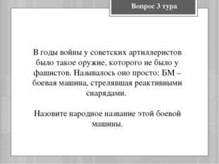 Вопрос 3 тура В годы войны у советских артиллеристов было такое оружие, котор