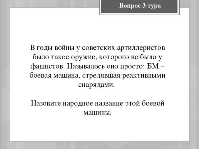 Вопрос 3 тура В годы войны у советских артиллеристов было такое оружие, котор...