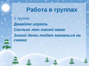 Работа в группах 1 группа Давайте играть Сколько лет твоей маме Зимой дети лю