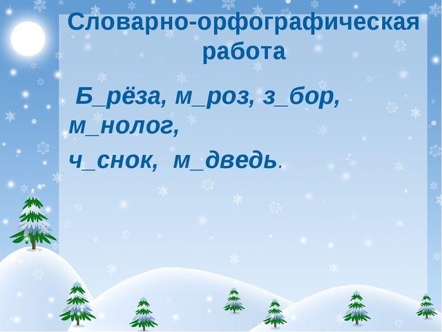 Словарно-орфографическая работа Б_рёза, м_роз, з_бор, м_нолог, ч_снок, м_дведь.
