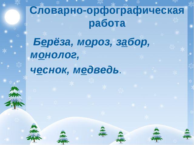 Словарно-орфографическая работа Берёза, мороз, забор, монолог, чеснок, медведь.