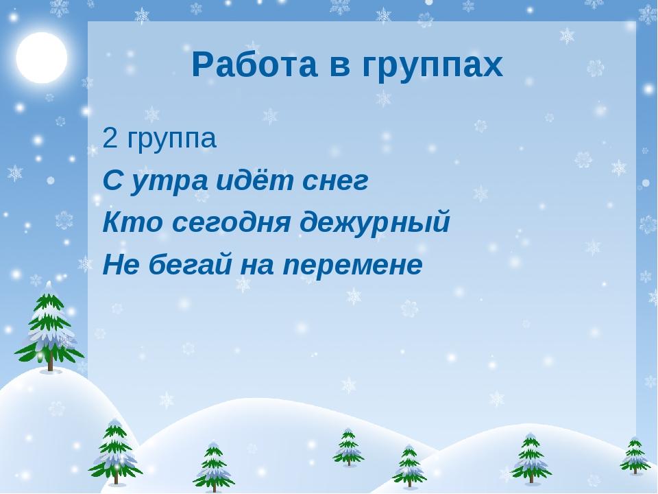 Работа в группах 2 группа С утра идёт снег Кто сегодня дежурный Не бегай на п...