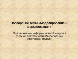 Повторение темы «Моделирование и формализация» Использование информационной м