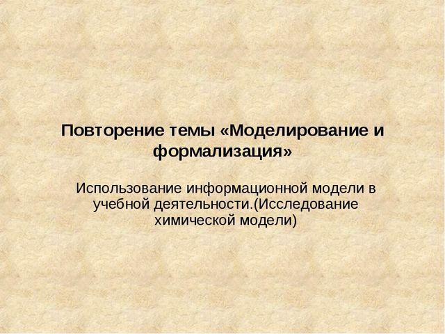 Повторение темы «Моделирование и формализация» Использование информационной м...
