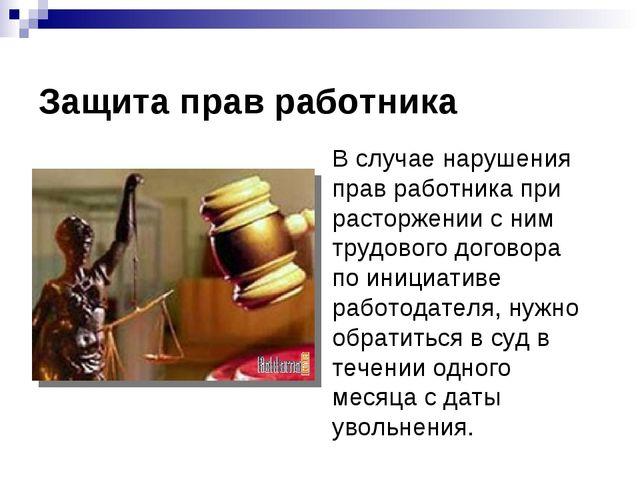 Защита прав работника В случае нарушения прав работника при расторжении с ни...