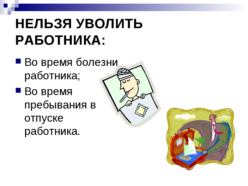 НЕЛЬЗЯ УВОЛИТЬ РАБОТНИКА: Во время болезни работника; Во время пребывания в о...