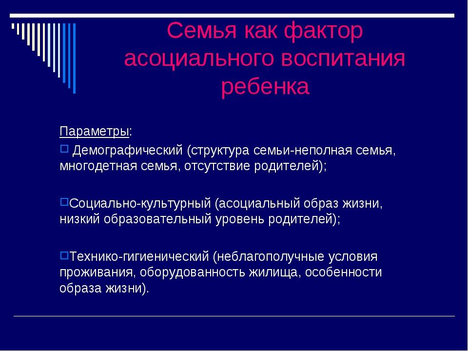 Семья как фактор асоциального воспитания ребенка Параметры: Демографический (...