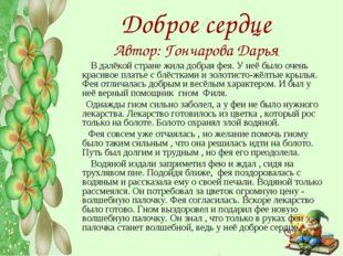 Доброе сердце Автор: Гончарова Дарья В далёкой стране жила добрая фея. У неё