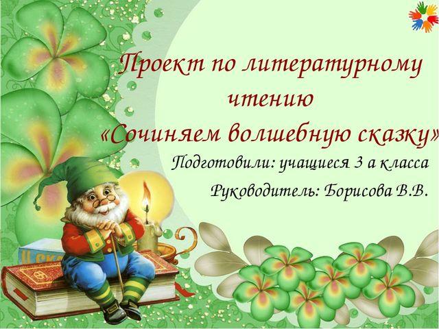 Проект по литературному чтению «Сочиняем волшебную сказку» Подготовили: учащ...