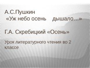 А.С.Пушкин «Уж небо осень дышало…» Г.А. Скребицкий «Осень» Урок литературного