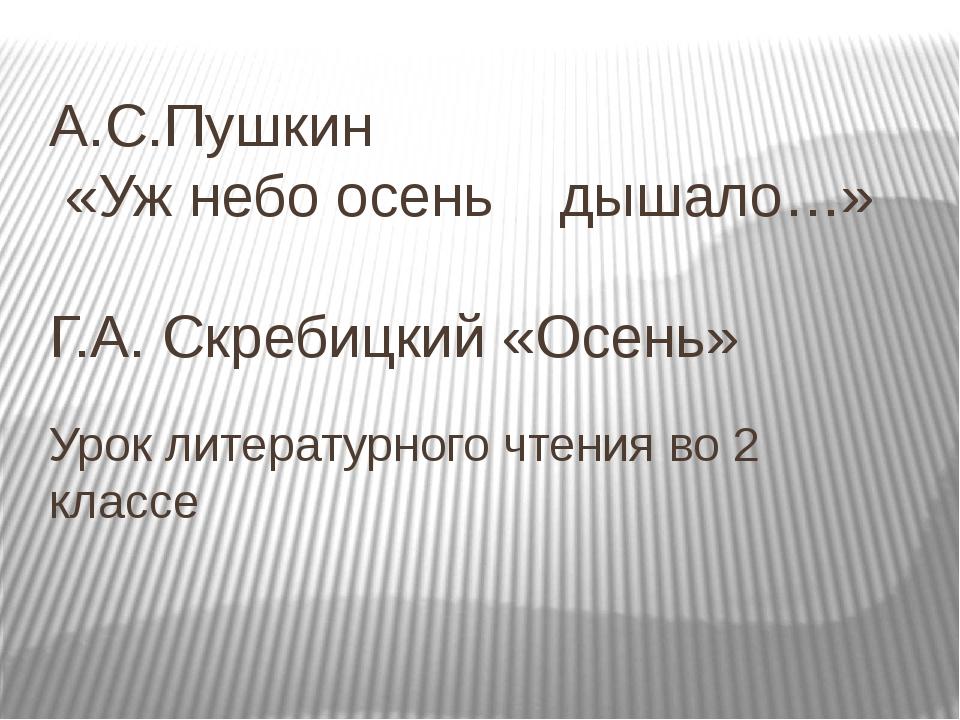 А.С.Пушкин «Уж небо осень дышало…» Г.А. Скребицкий «Осень» Урок литературного...