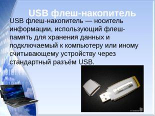 USB флеш-накопитель USB флеш-накопитель — носитель информации, использующий ф