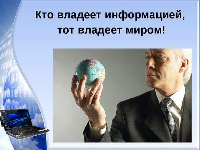 Кто владеет информацией, тот владеет миром!