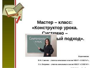 Мастер – класс: «Конструктор урока. Системно – деятельностный подход». По