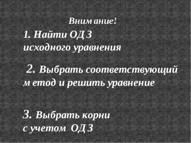 Внимание! 3. Выбрать корни с учетом ОДЗ 1. Найти ОДЗ исходного уравнения 2. В...