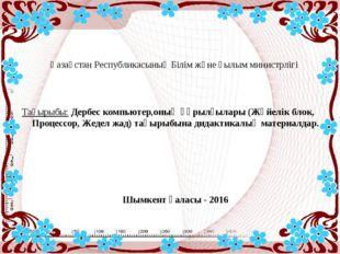 Қазақстан Республикасының Білім және ғылым министрлігі Тақырыбы: Дербес компь