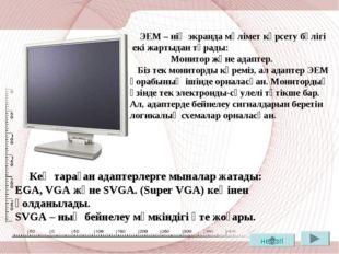 ЭЕМ – нің экранда мәлімет көрсету бөлігі екі жартыдан тұрады: Монитор және а