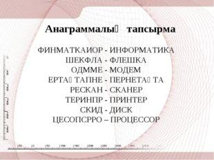 Анаграммалық тапсырма ФИНМАТКАИОР - ИНФОРМАТИКА ШЕКФЛА - ФЛЕШКА ОДММЕ - МОДЕ